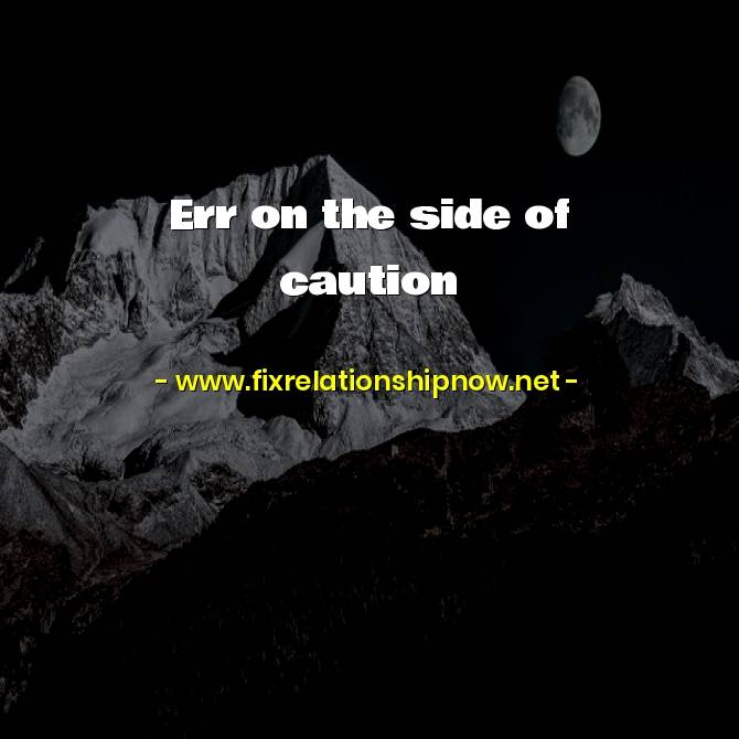 Err on the side of caution
