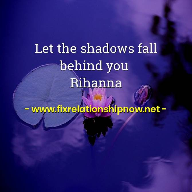 Let the shadows fall behind you