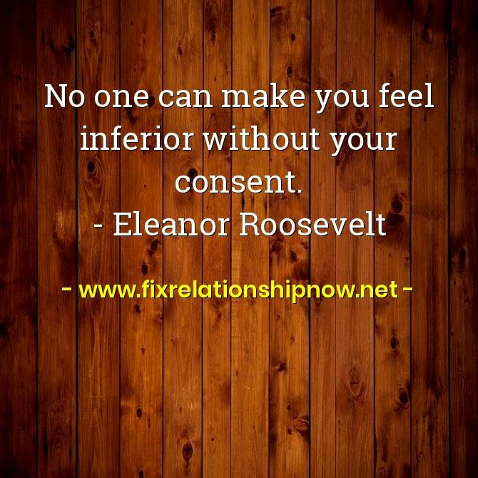 No one can make you feel inferior without your consent