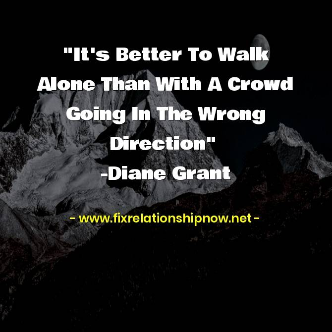 it is Better To Walk Alone Than With A Crowd Going In The Wrong Direction
